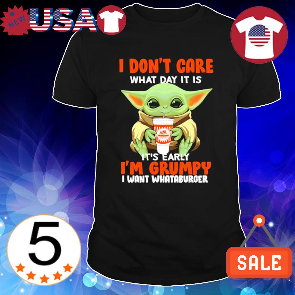 Baby Yoda I don't care what day it is early I'm grumpy I want Whataburger shirt