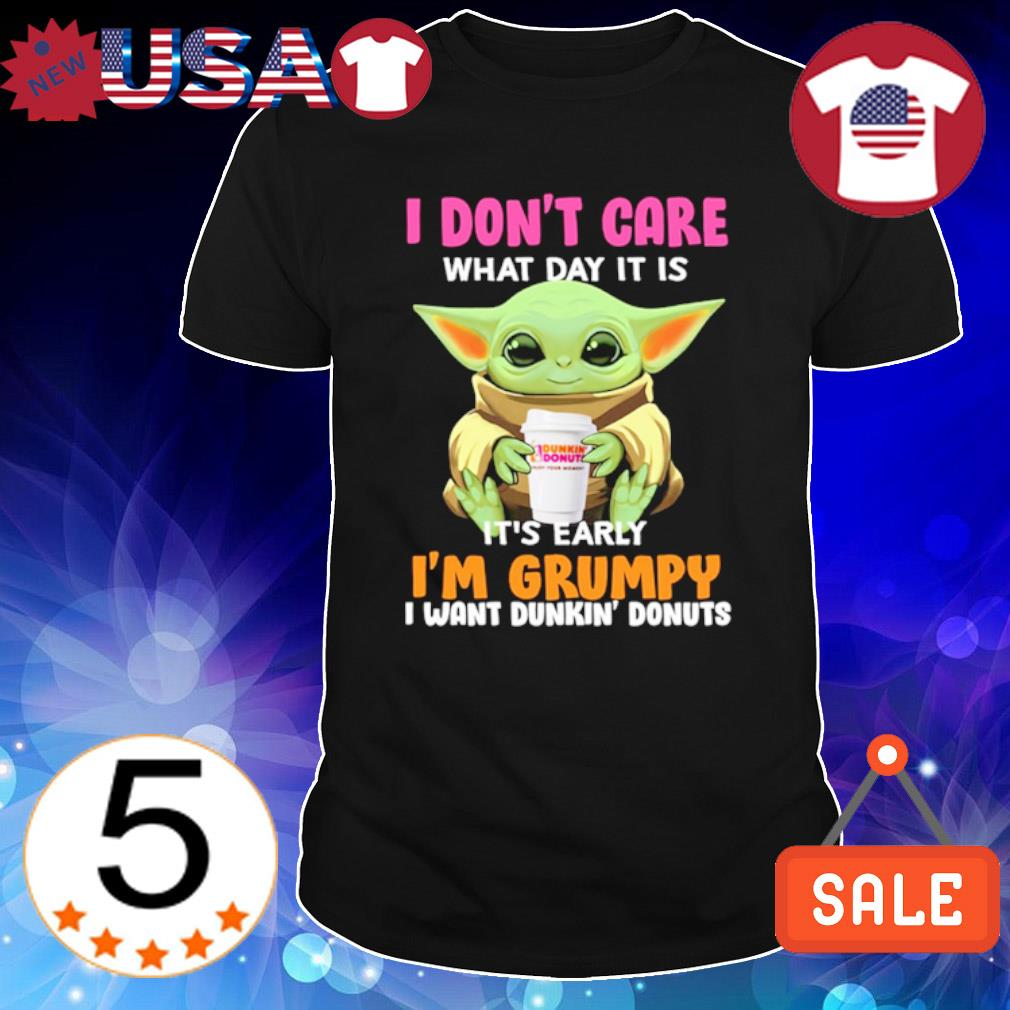 Baby Yoda I don't care what day it is it's early I'm grumpy I want Dunkin' Donuts shirt