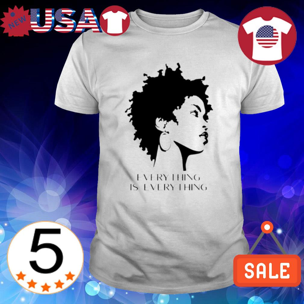 Black woman everything is every thing shirt