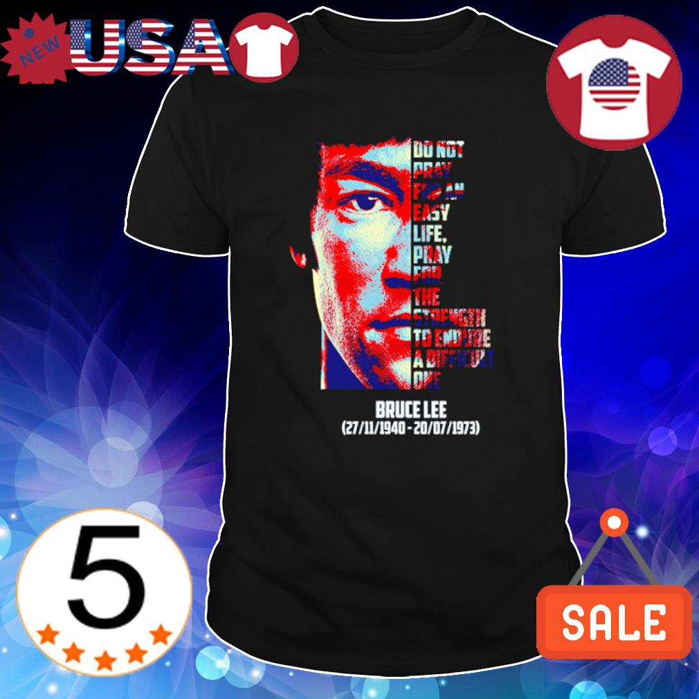 Bruce Lee do not pray for an easy life pray for the strength to endure shirt
