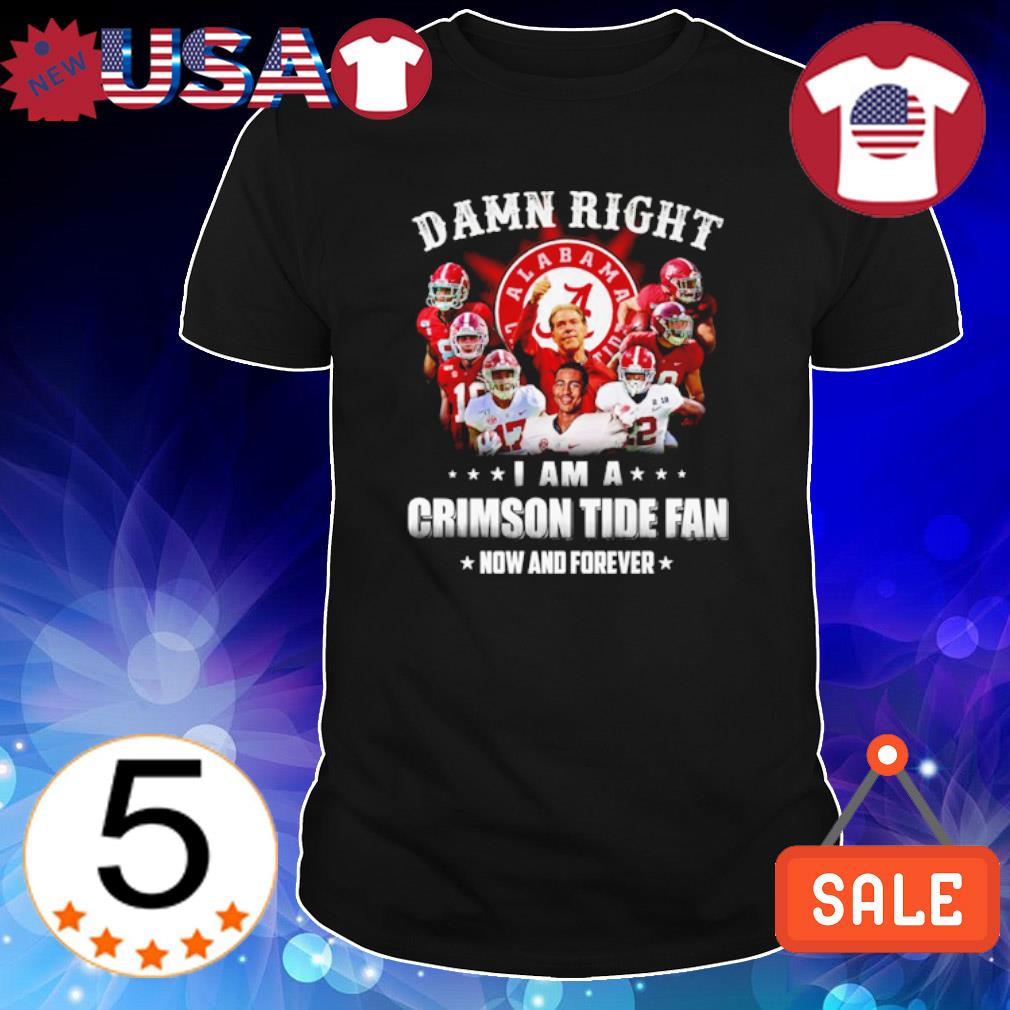 Damn right I am a Crimson Tide fan now and forever shirt