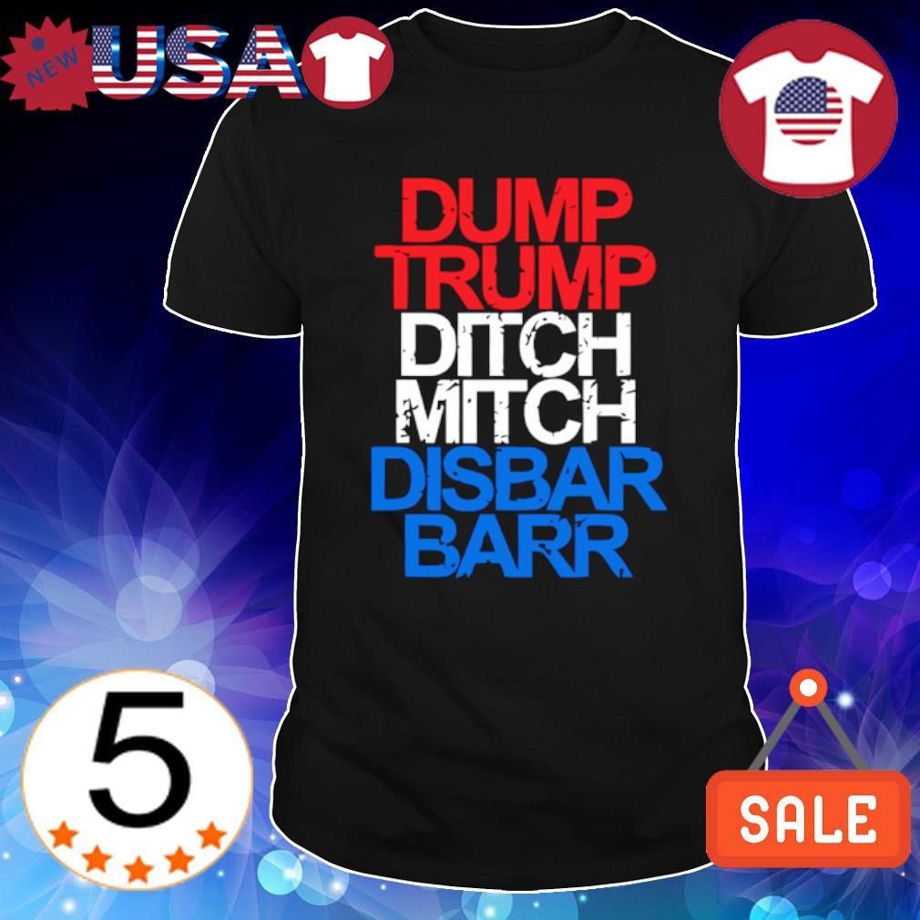 Dump Trump ditch mitch disbar barr shirt
