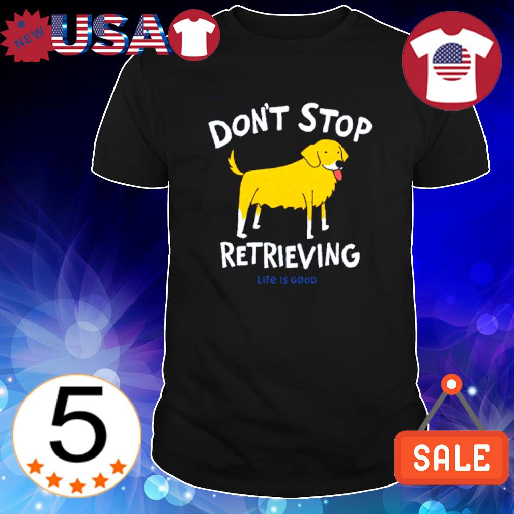 Golden Retriever Don't Stop Retrieving Shirt