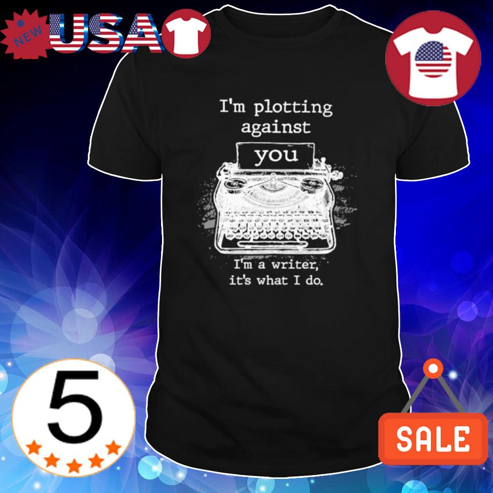 I am Plotting Against You I'm a writer shirt