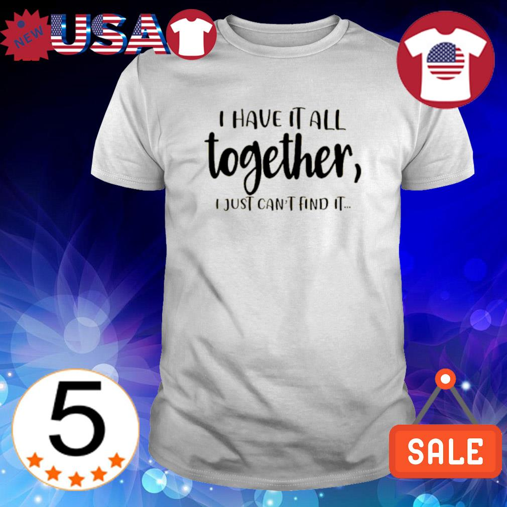 I have it all together I just can't find it shirt