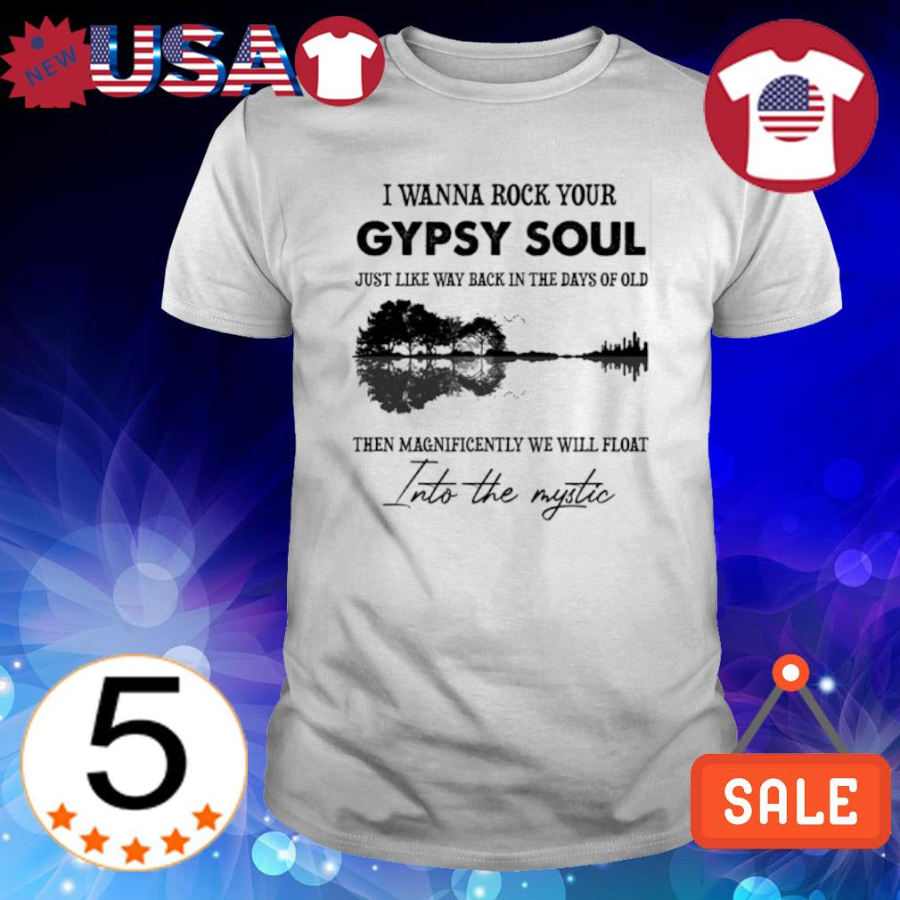 I wanna rock your Gypsy soul just like way back in the days of old shirt