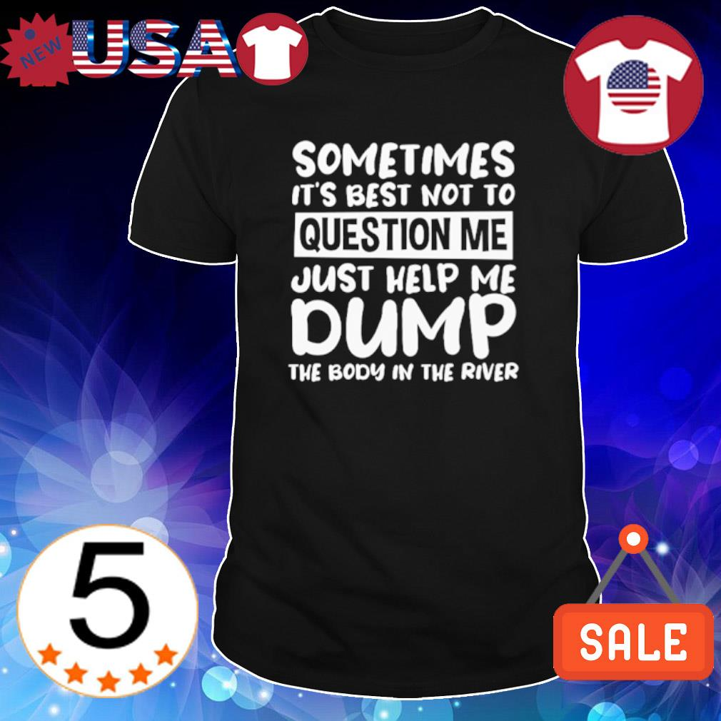 Sometimes it's best not to question me just help me dump shirt