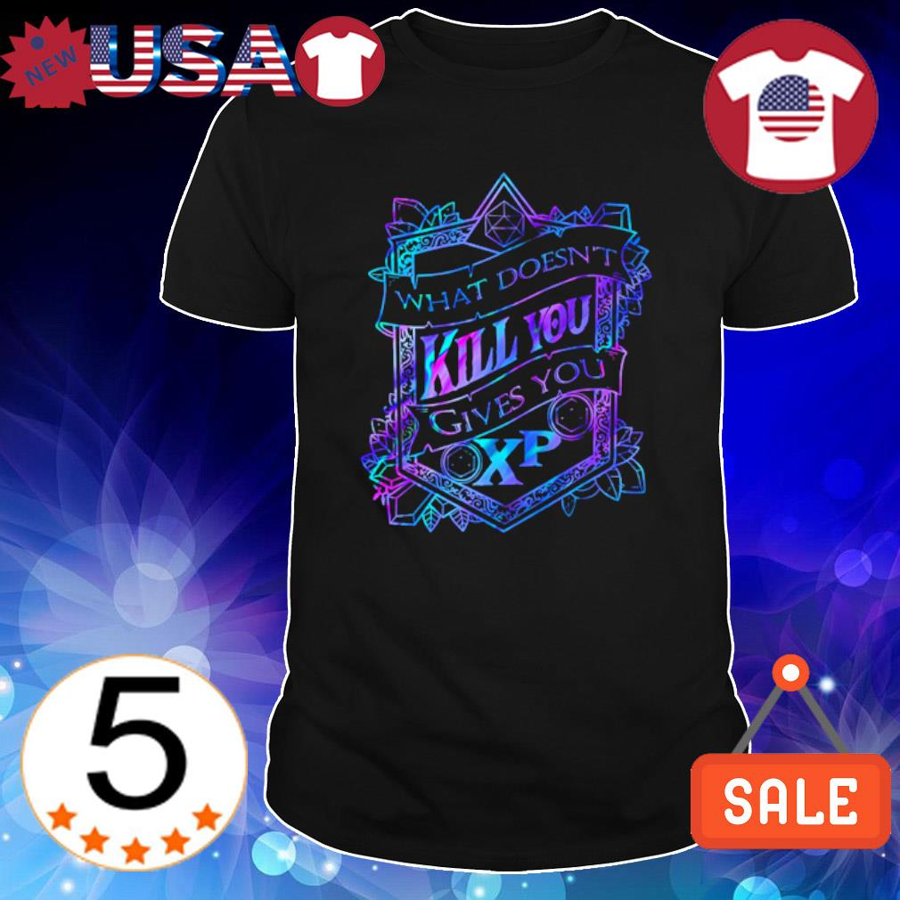 What doesn't kill you gives you XP shirt