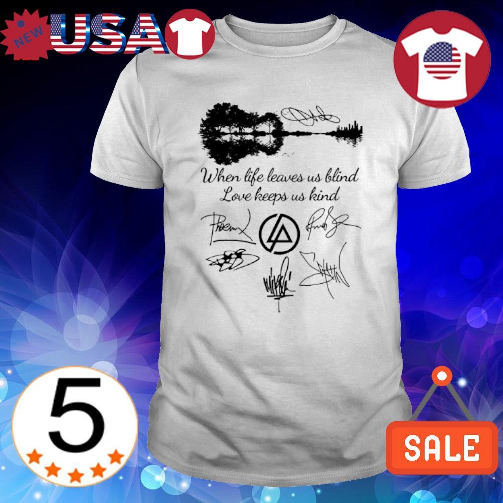 When life leaves us blind love keeps us kind signature shirt