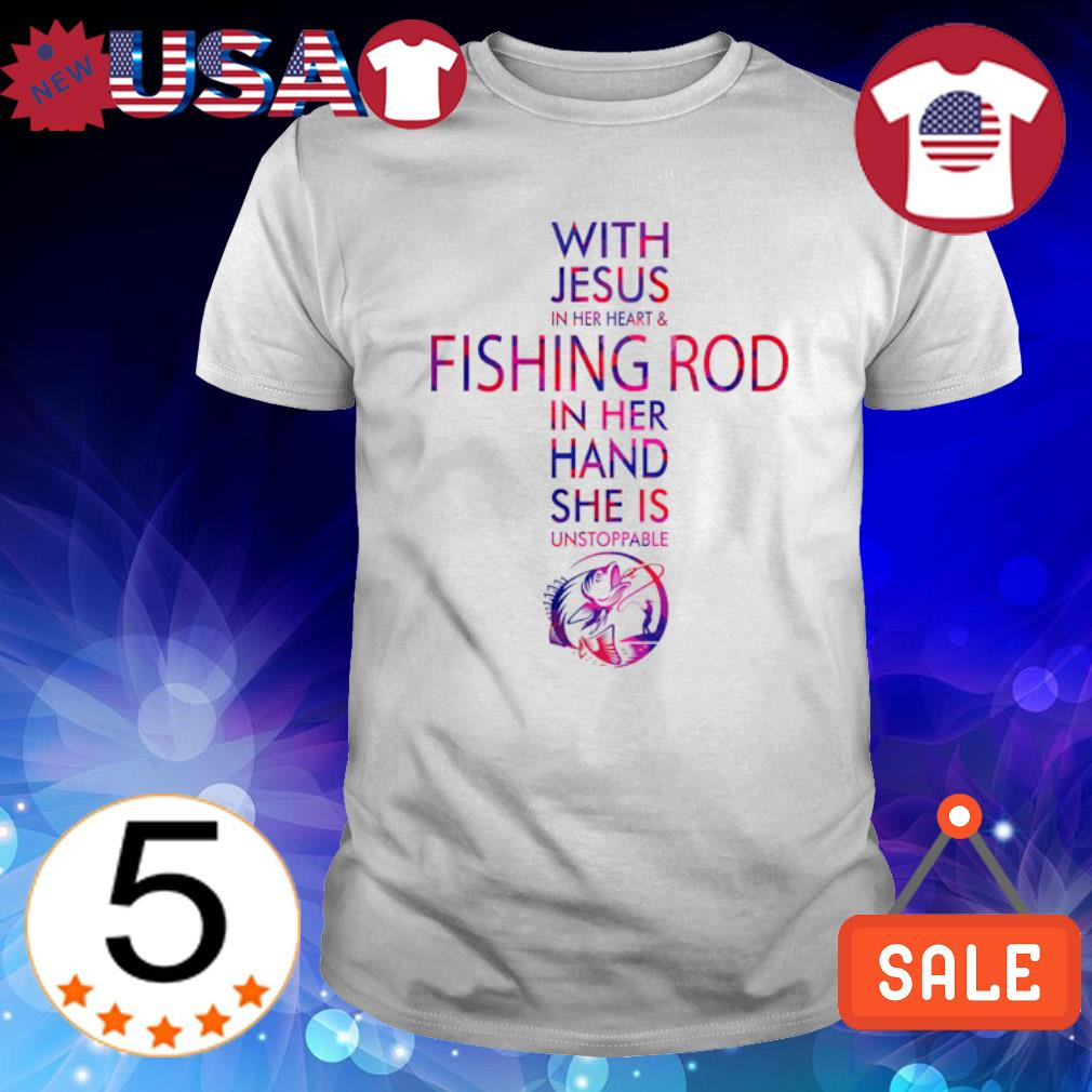 With Jesus in her heart and fishing rod in her hand she is unstoppable shirt