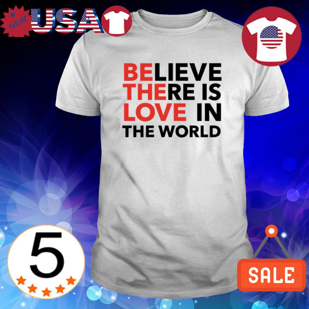 Believe there is love in the world shirt