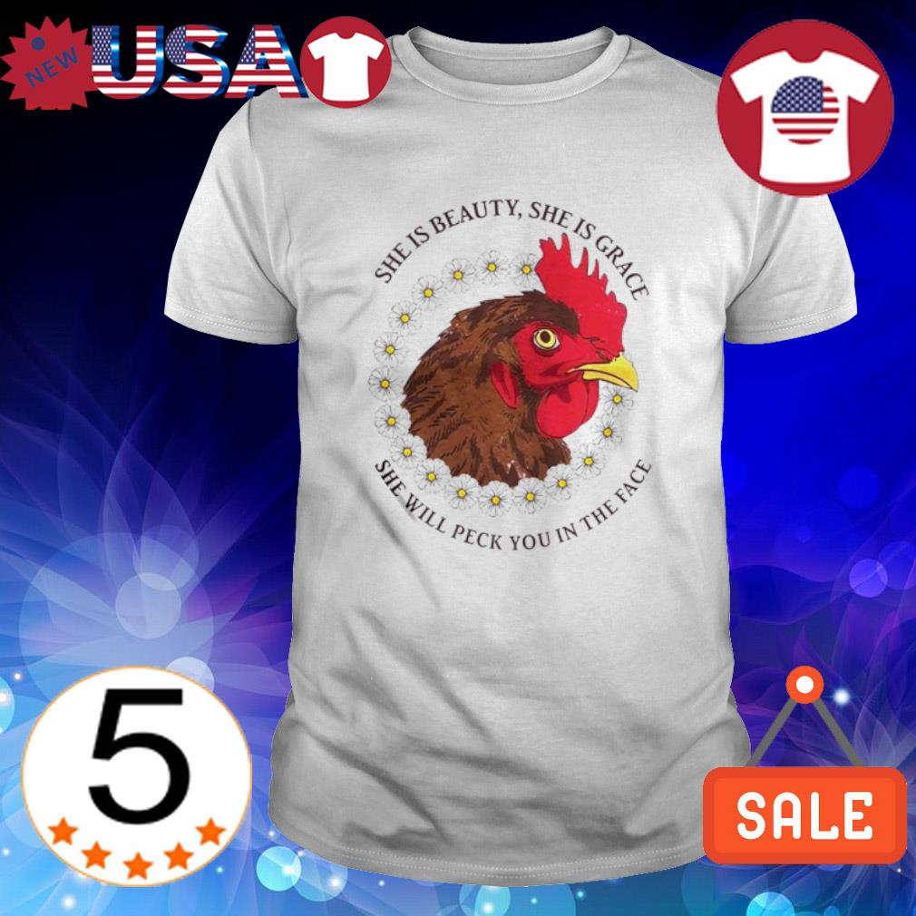 Chicken she is beauty she is grace she will peck you in the face shirt