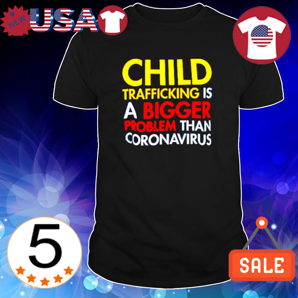 Child trafficking is a bigger problem than coronavirus shirt