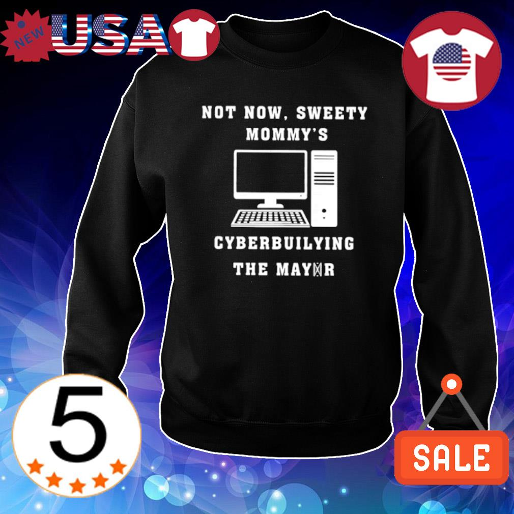 Computer not now sweety Mommy's cyberbuilying the mayor s Sweater Black