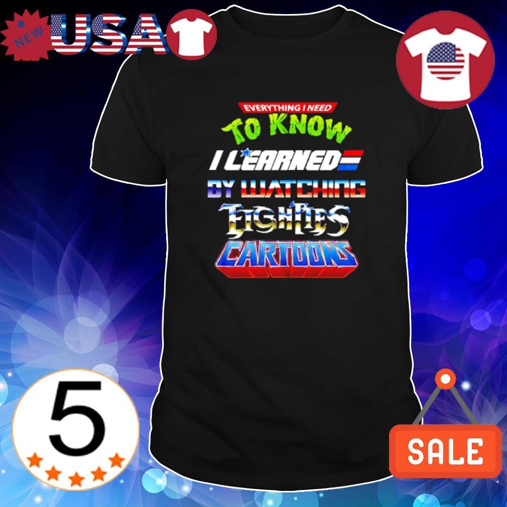 Everything I need to know I learned by watching Eighters Cartoons shirt