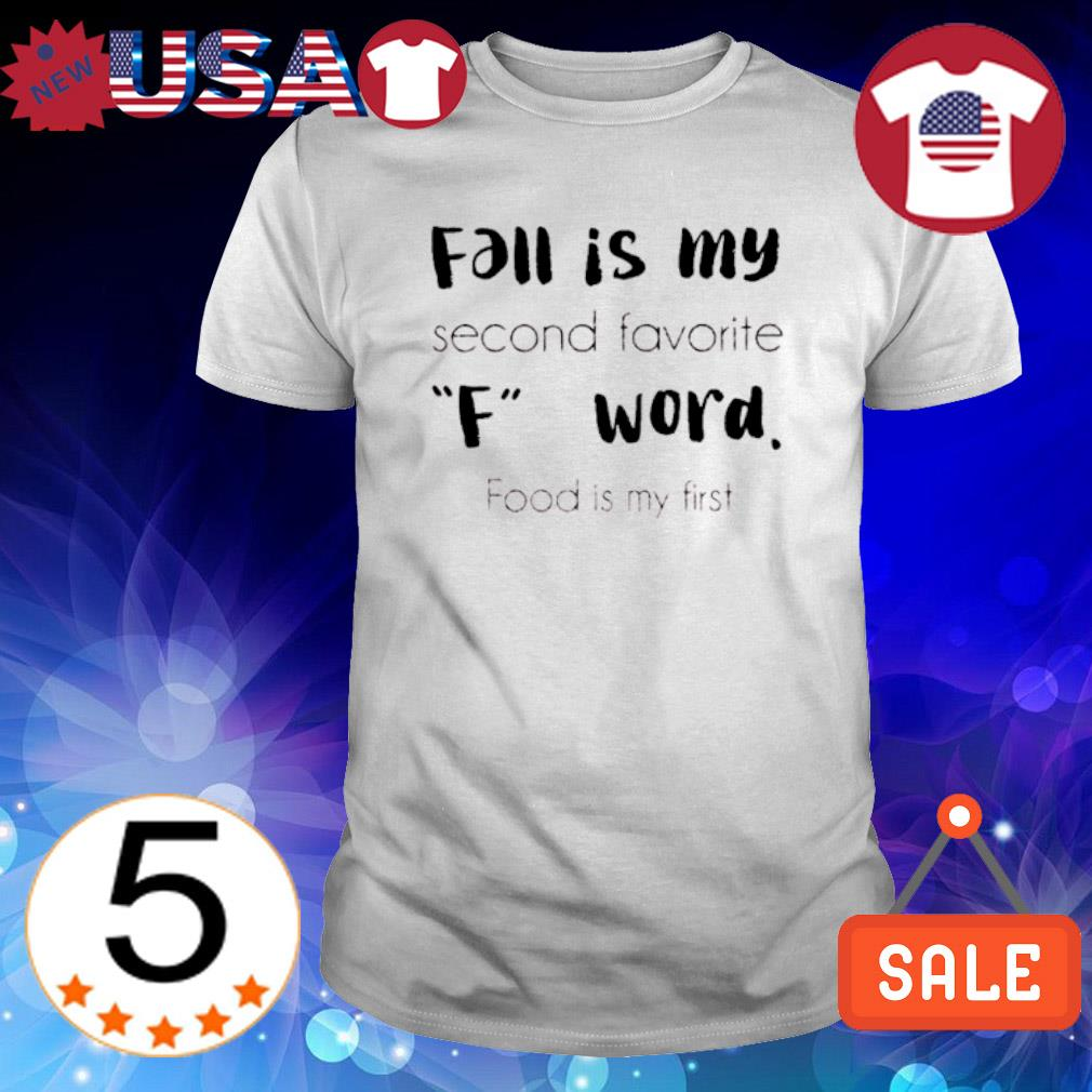 Fall is my second favorite F word food is my first shirt