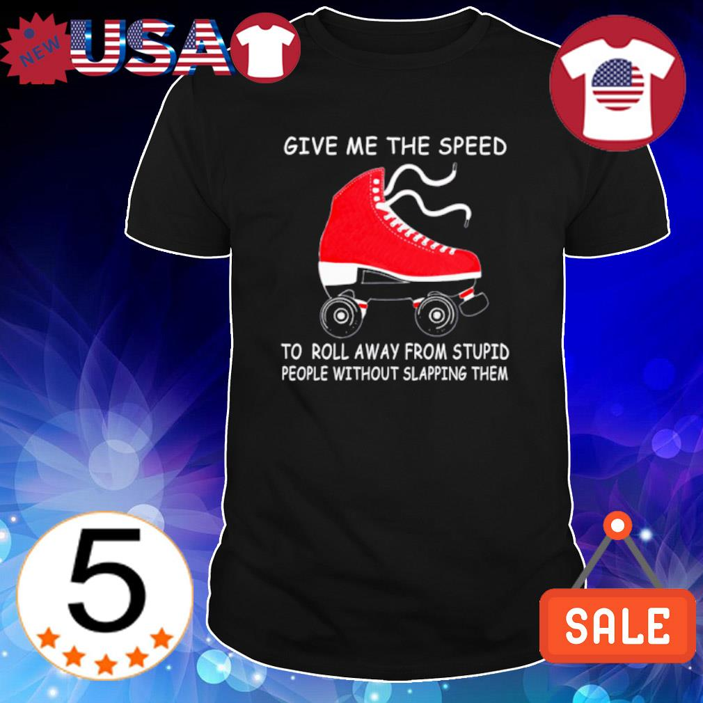 Give me the speed to roll away from stupid people without slapping them shirt