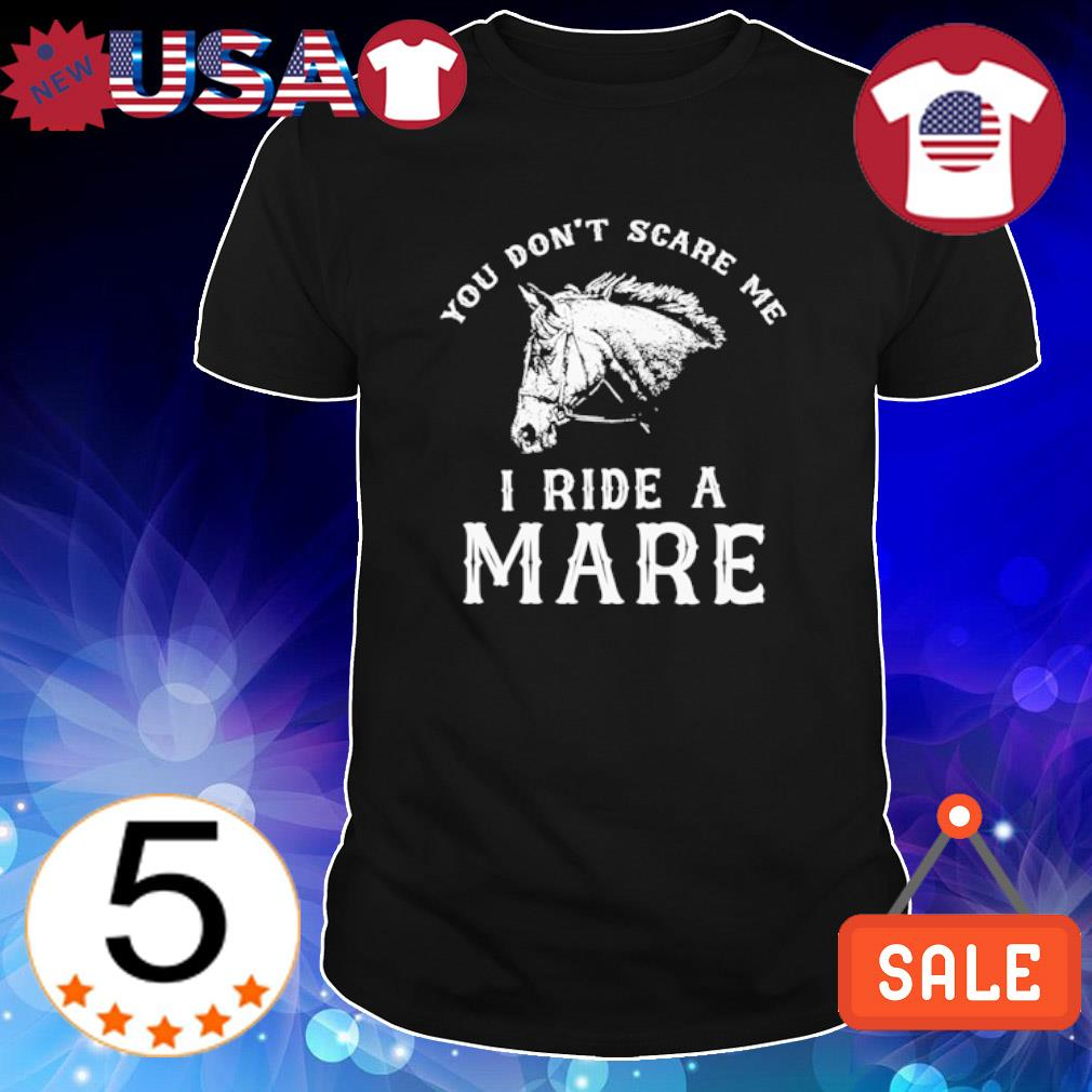 Horse you don't scare me I ride a mare shirt
