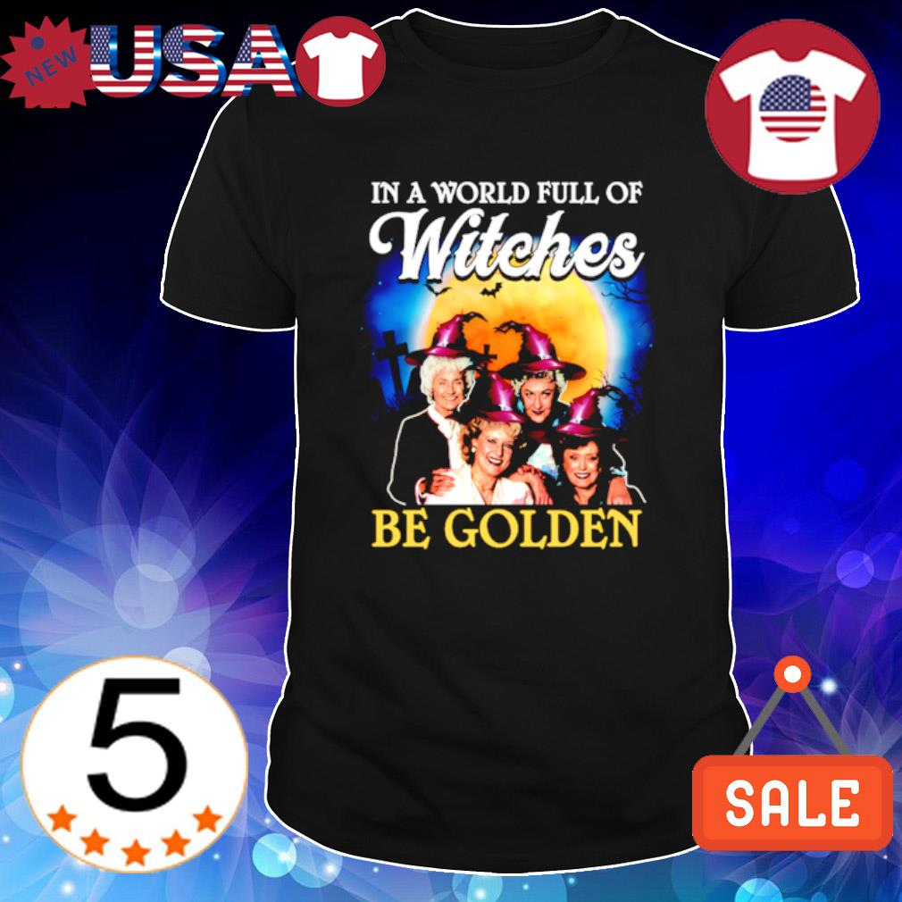 In a world full of witches be Golden Girls shirt