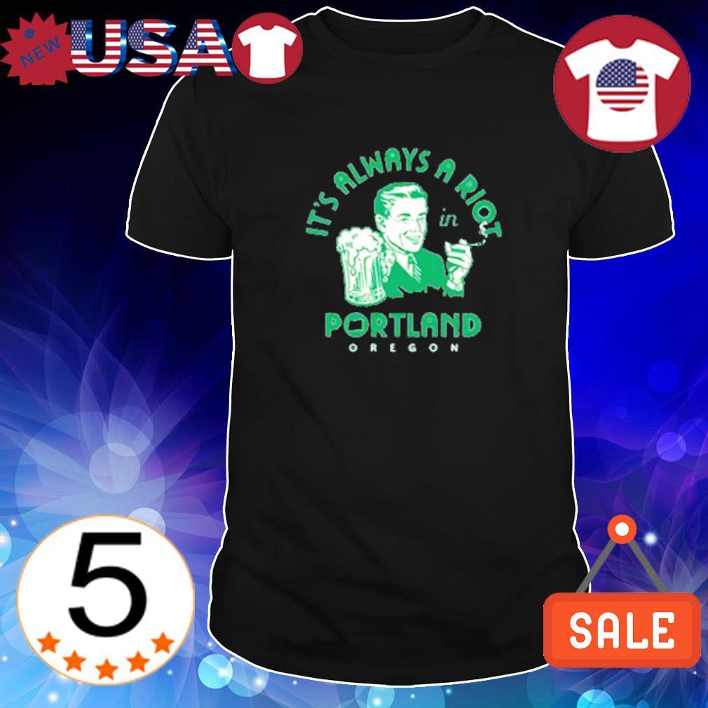 It's always a riot in portland oregon shirt