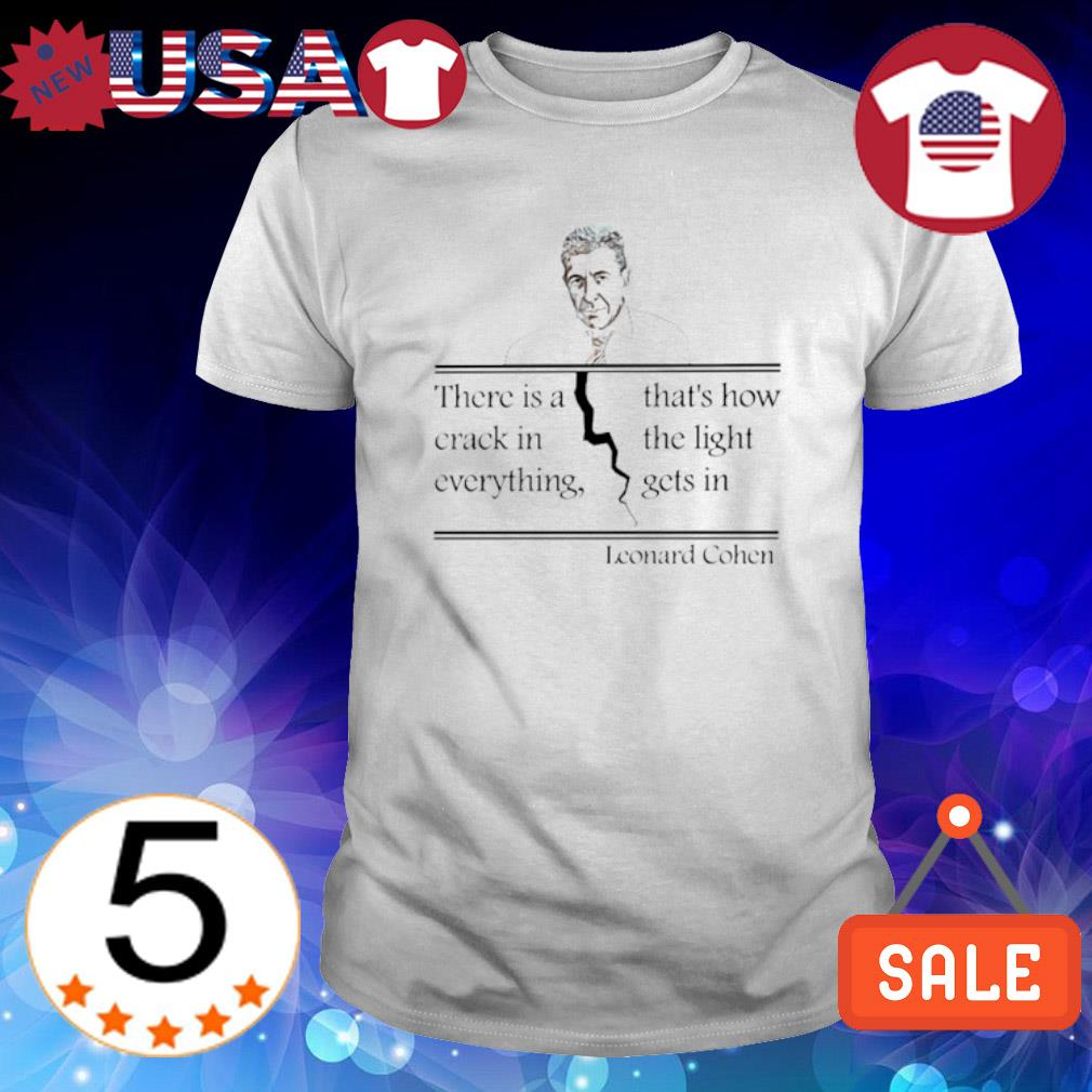 Leonard Cohen there is a crack in everything that's how the light gets in shirt