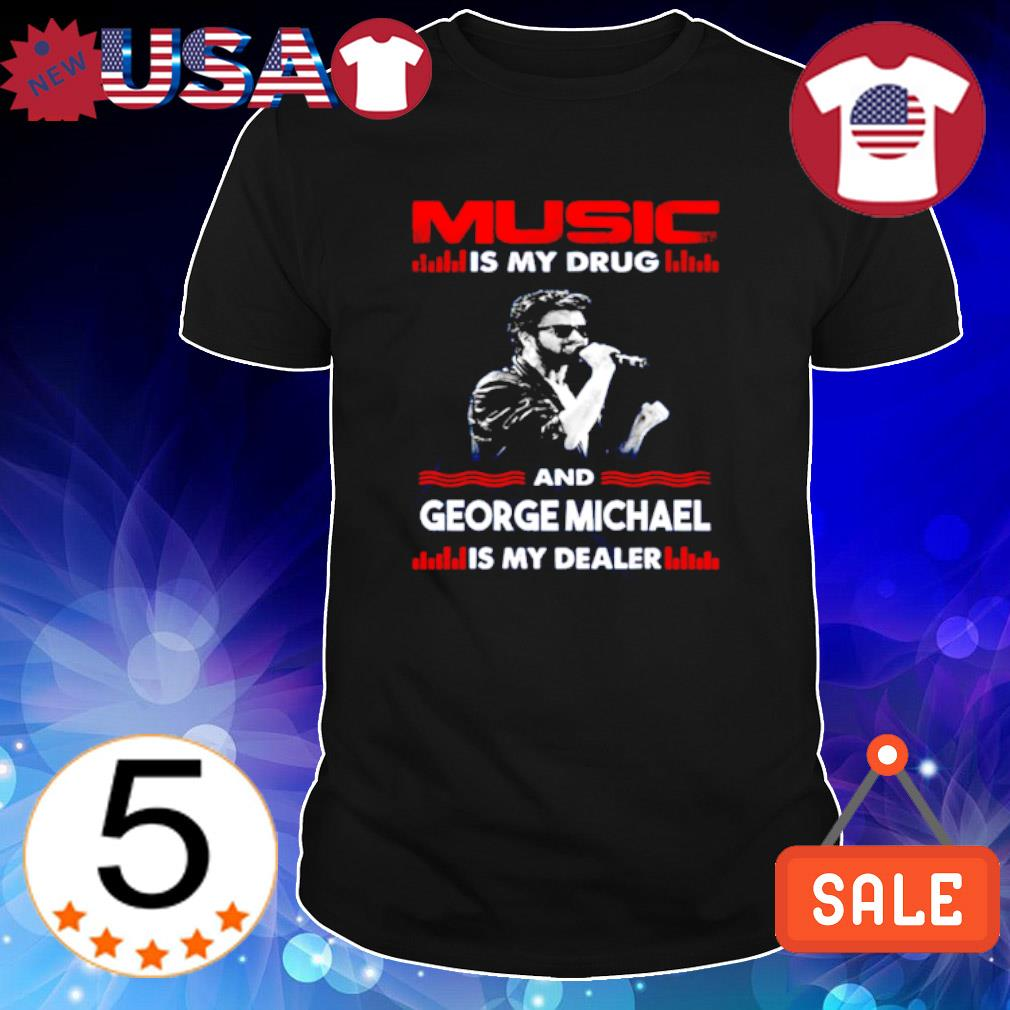 Music is my drug and George Michael is my dealer shirt