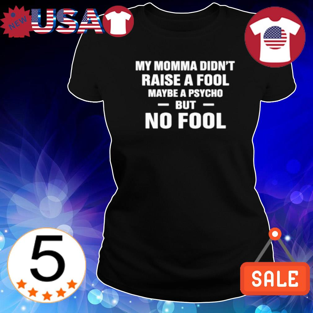 My Momma didn't raise a fool maybe a psycho but no fool s Ladies Tee-Black