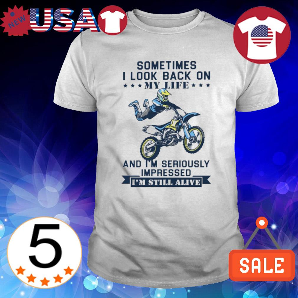 Sometimes I look back on my life and I'm seriously impressed shirt