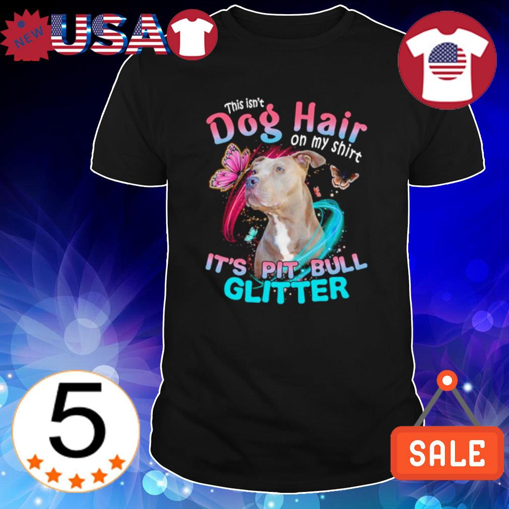 This isn't Dog Hair on my shirt it's Pitbull glitter shirt