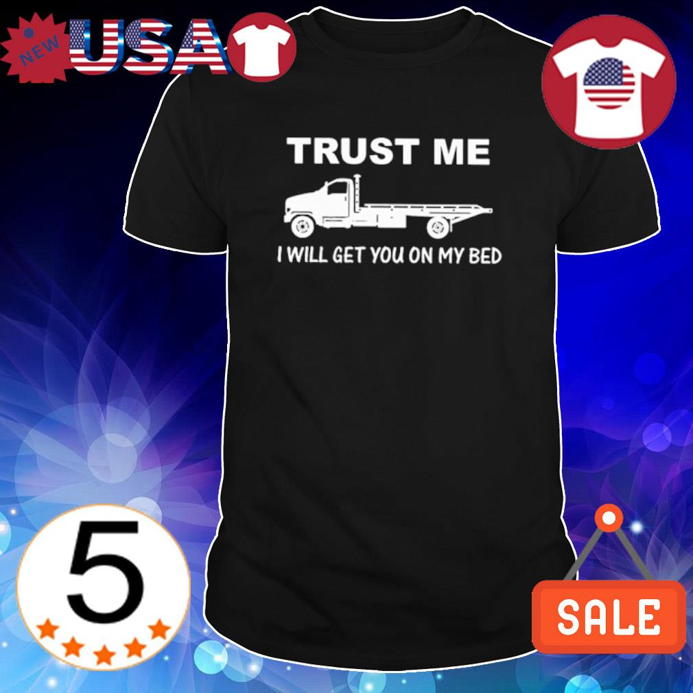 Trust me I will get you on my bed shirt