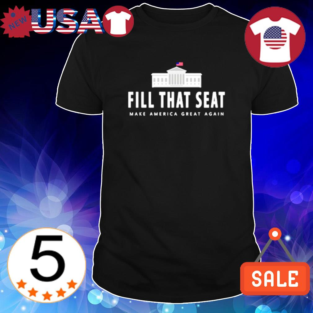 Fill that seat make America great again shirt