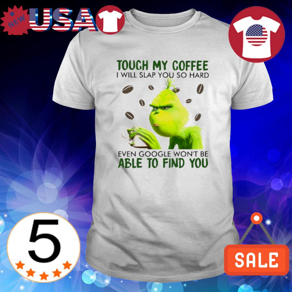 Grinch touch my coffee I will slap you so hard even google shirt