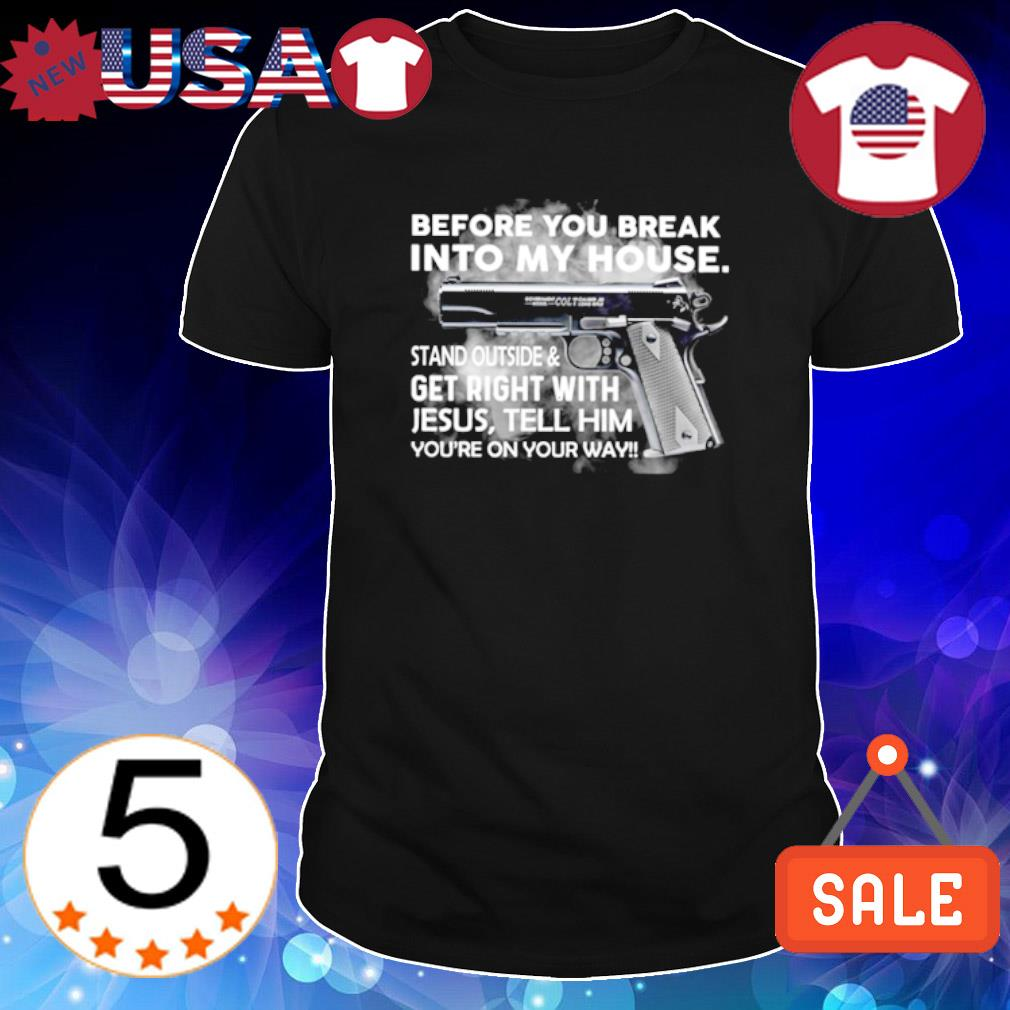 Gun before you break into my house stand outside shirt