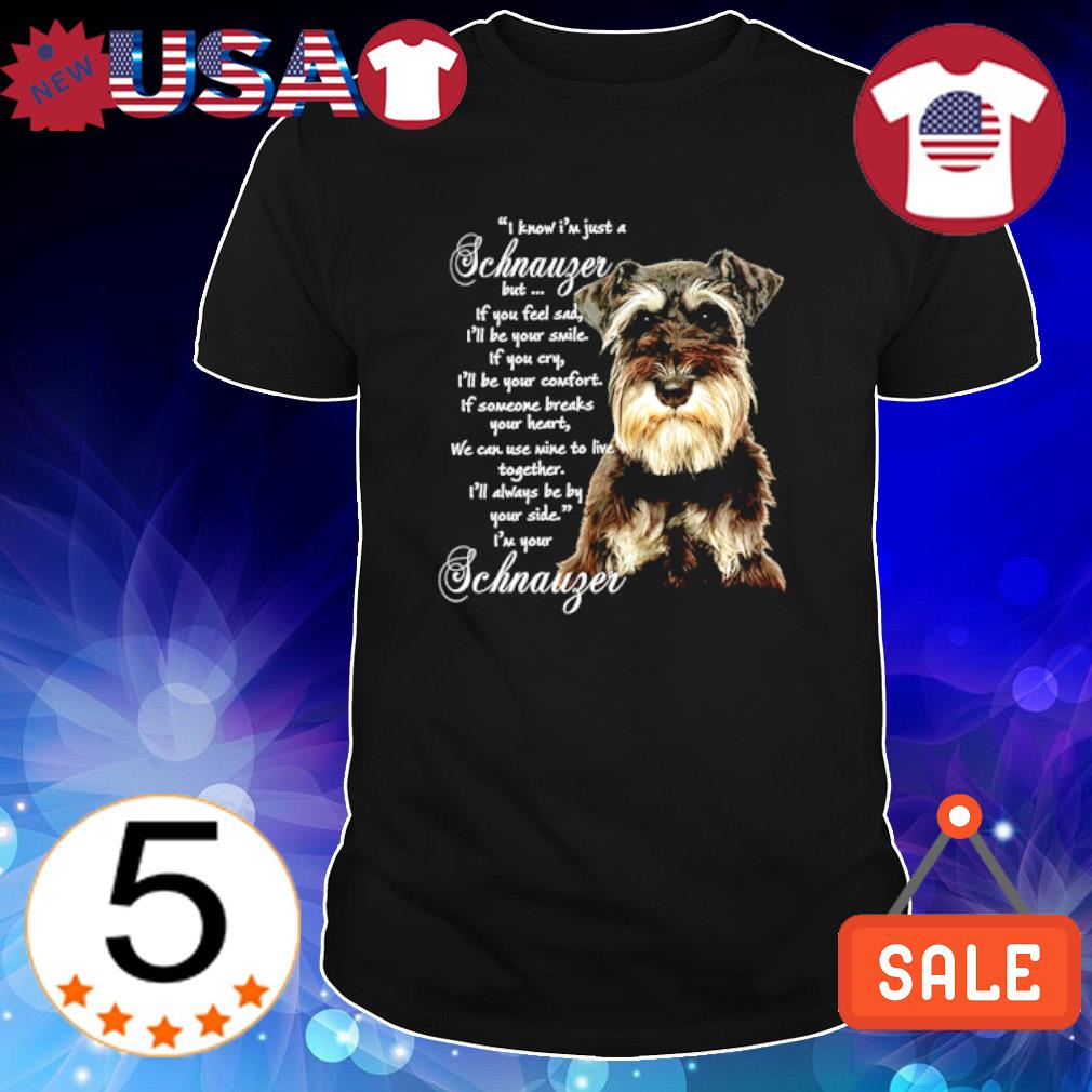 I know I'm just a Schnauzer but if you feel sad shirt