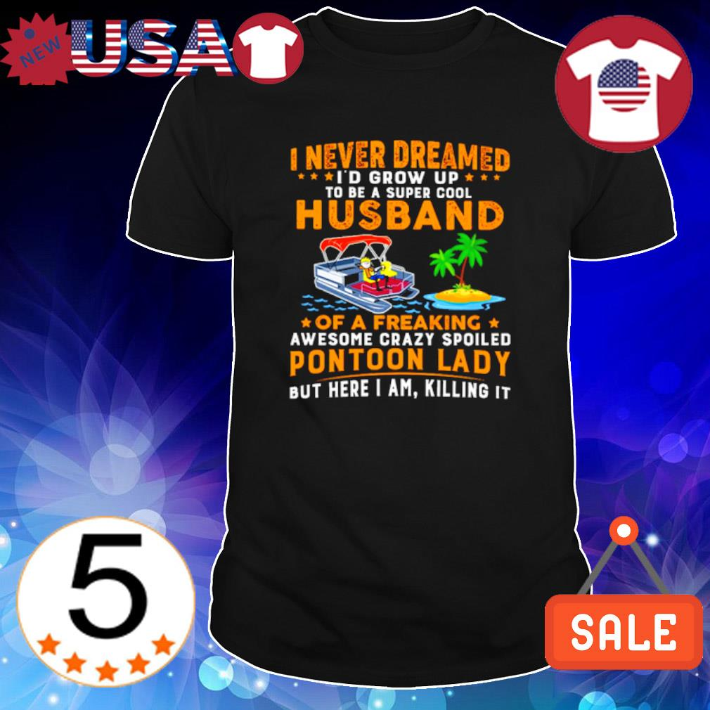 I never dreamed I'd grow up to be a super cool husband of a freaking shirt