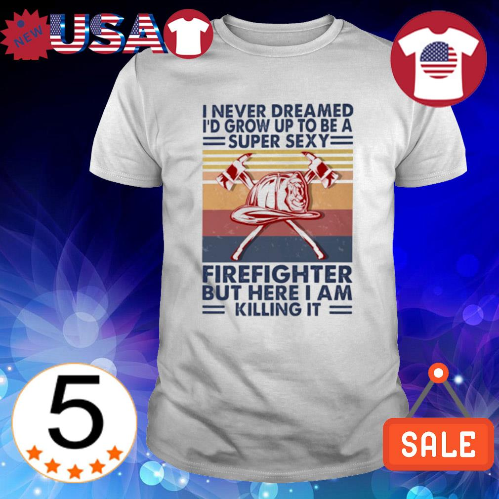I never dreamed I'd grow up to be a super sexy Firefighter but here I am killing it vintage shirt