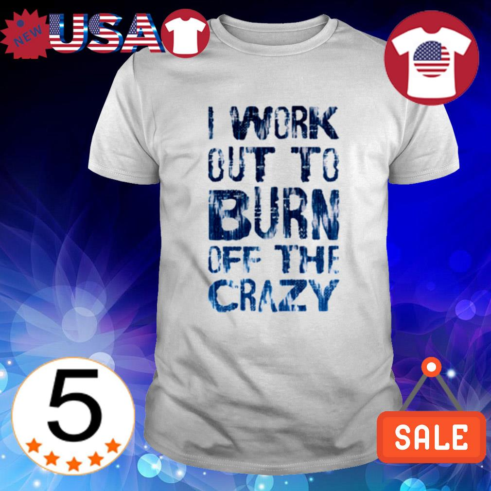 I work out to burn off the crazy shirt