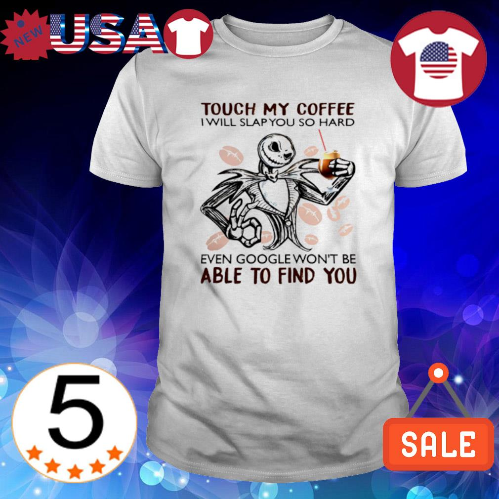 Jack Skellington touch my coffee I will slap you so hard even google shirt