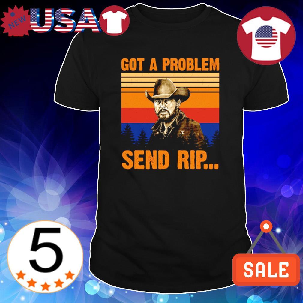 Rip Wheeler Got a problem send Rip vintage shirt