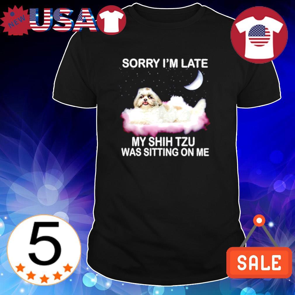 Sorry I'm late my Shih Tzu was sitting on me shirt