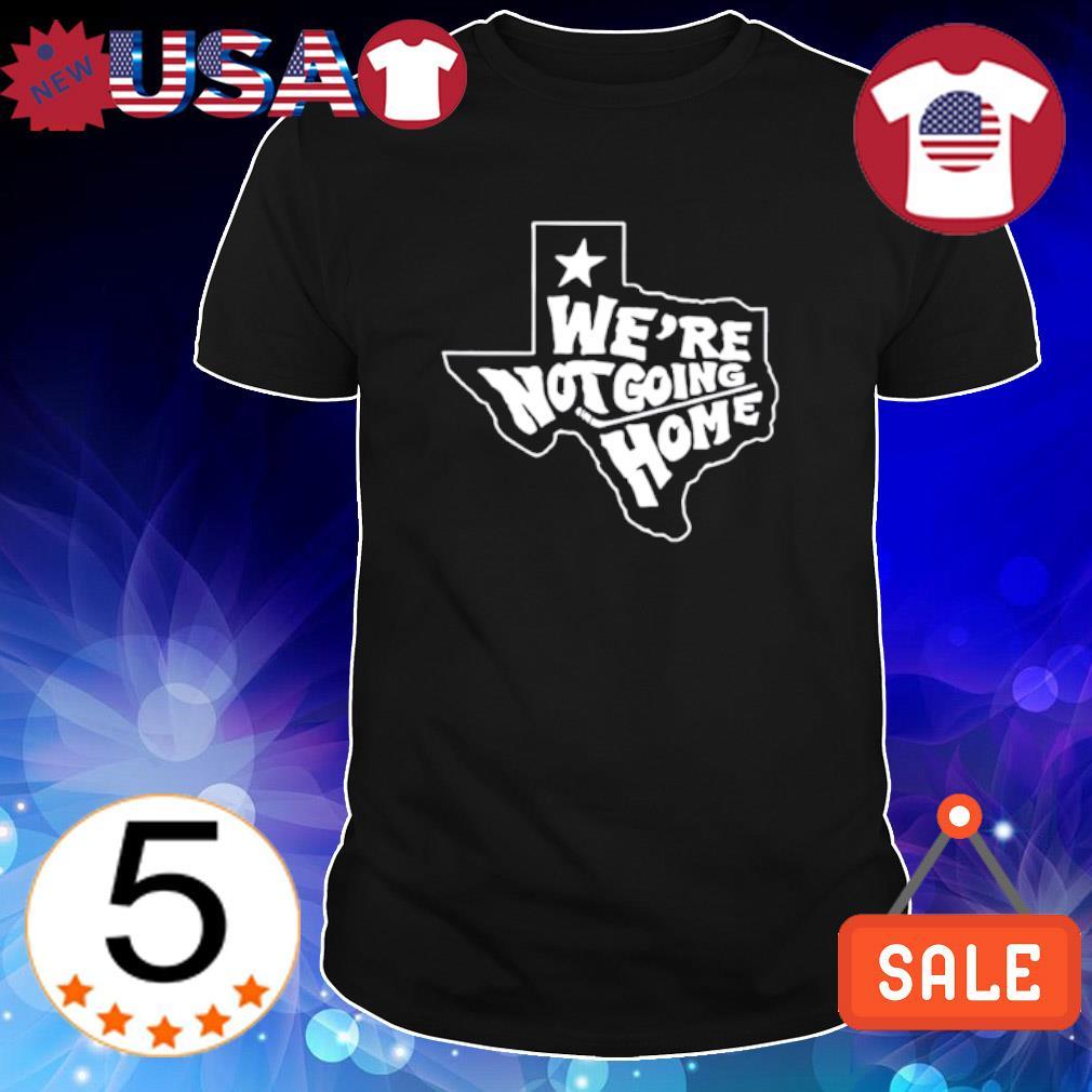 Texas we're not going home shirt
