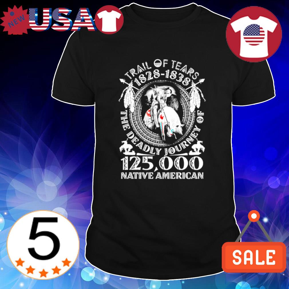 Trail of Tears 1828 1838 the deadly journey of 125000 Native American shirt