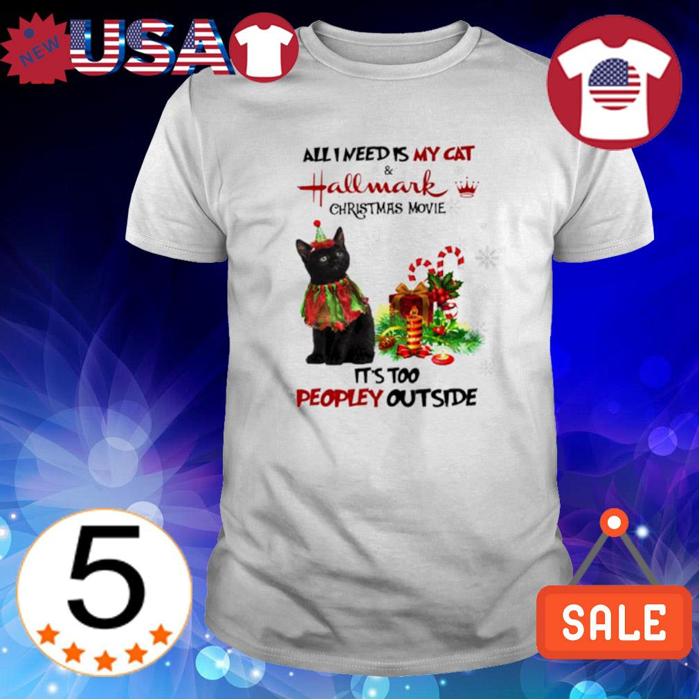All I need is my cat and Hallmark Christmas movie it's too peopley outside shirt