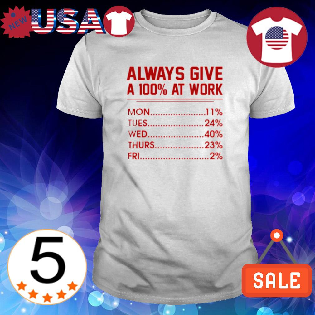 Always give a 100% at work shirt