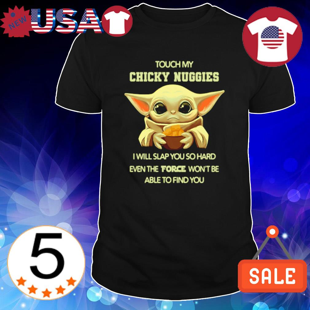 Baby Yoda touch my chicky nuggies I will slap you so hard shirt