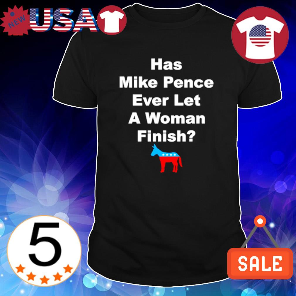 Democrat has mike pence ever let a woman finish shirt