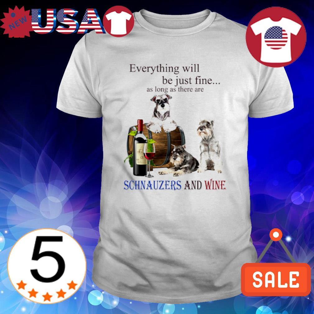 Everything will be just fine as long as there are Schnauzers and wine shirt