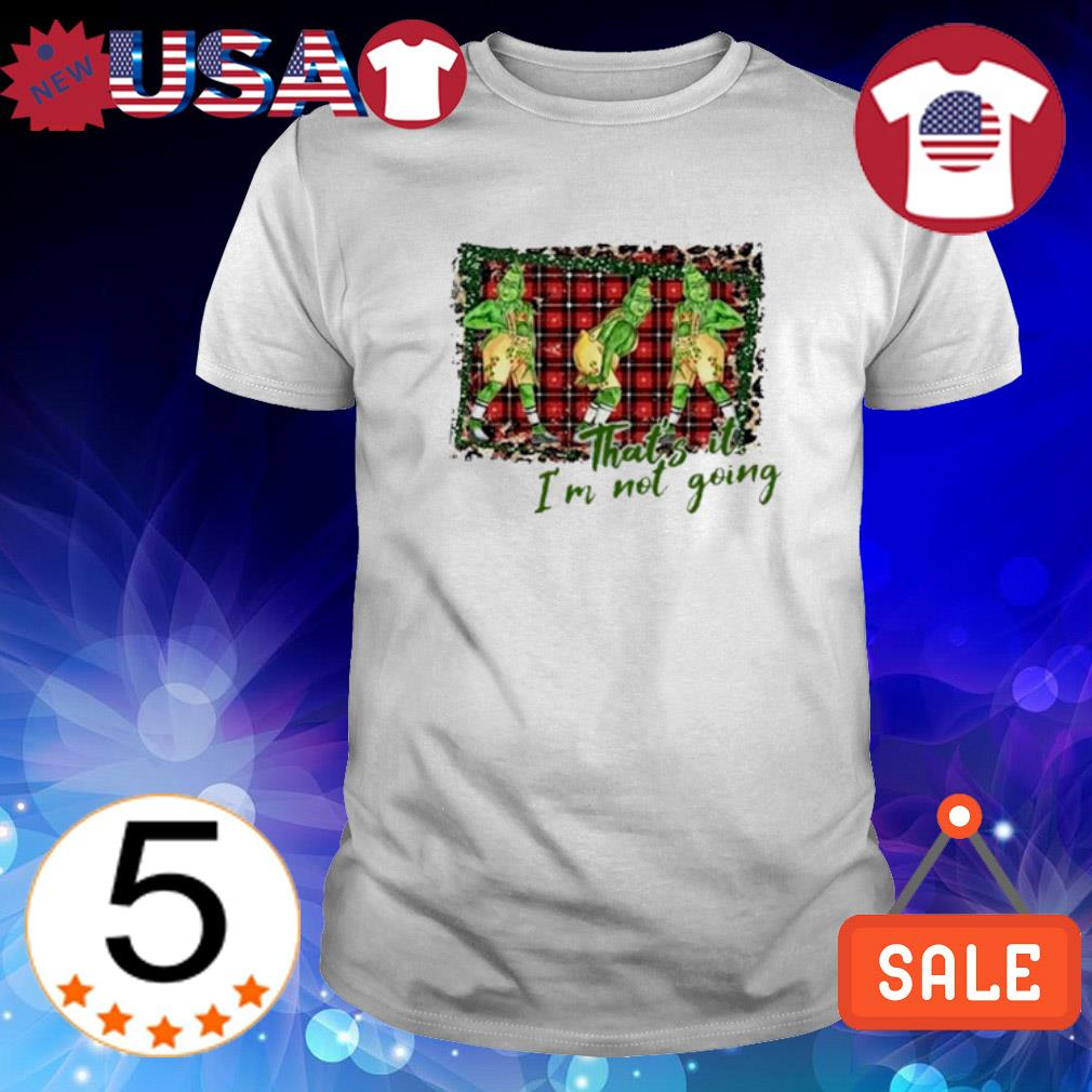 Grinch that's it I'm not going Christmas shirt