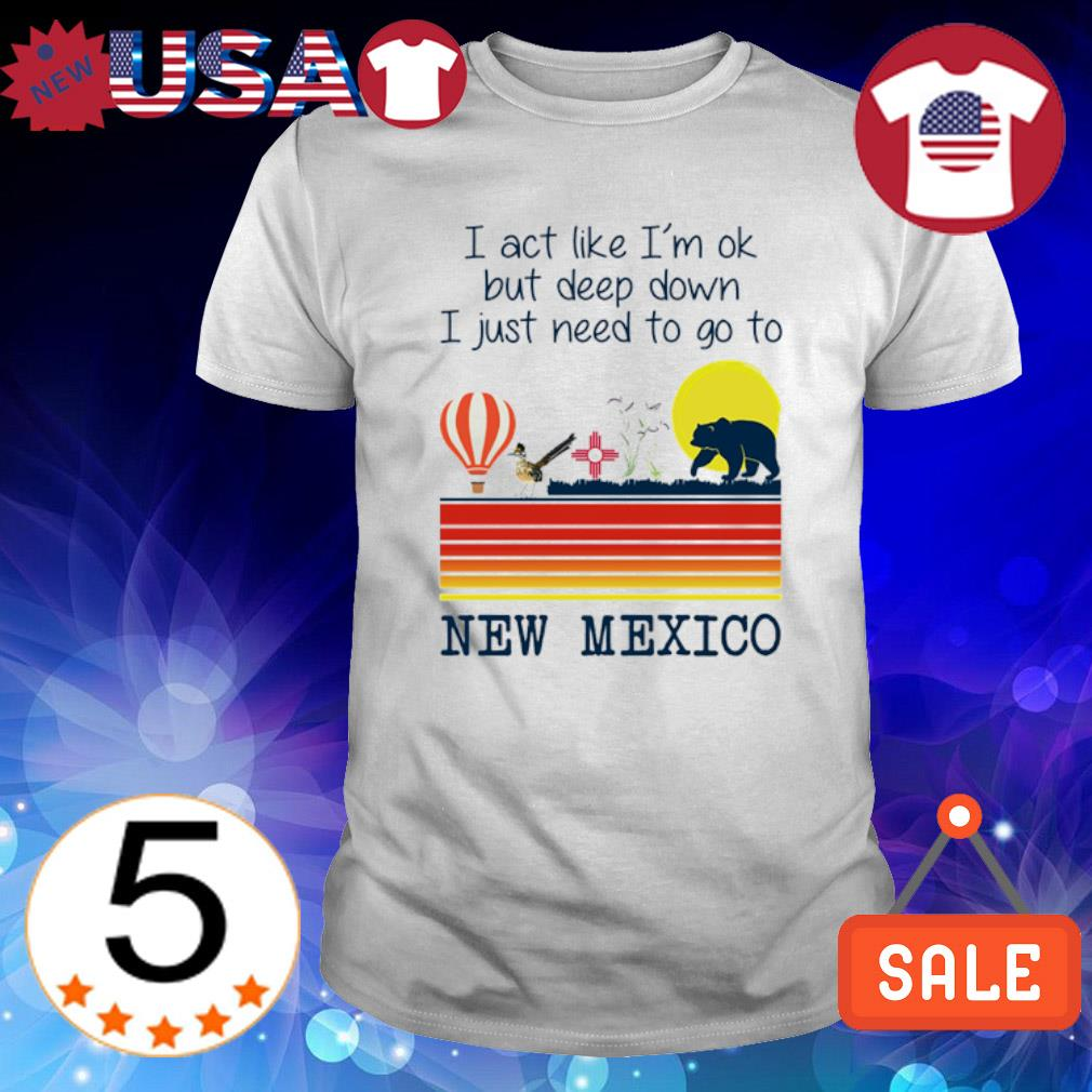 I act like I'm ok but deep down I just need to go to New Mexico shirt