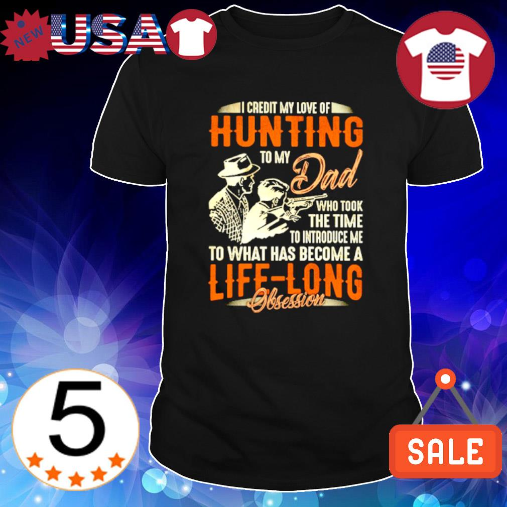 I credit my loveof hunting to my Dad who took the time to introduce shirt